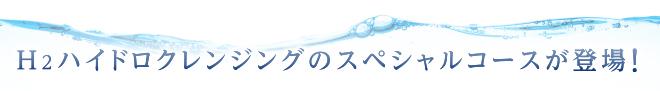 h2ハイドロクレンジングのスペシャルコースが登場!
