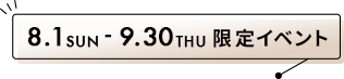 8.1 SUN ~ 9.30 THU 限定イベント