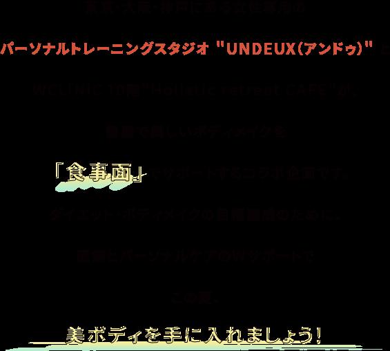 """東京・大阪・神戸にある女性専用のパーソナルトレーニングスタジオ""""UNDEUX(アンドゥ)""""とW CLINIC 10階 """"Holistic retreat CAFE""""が、健康で美しいボディメイクを「食事面」でサポートするコラボ企画です。"""